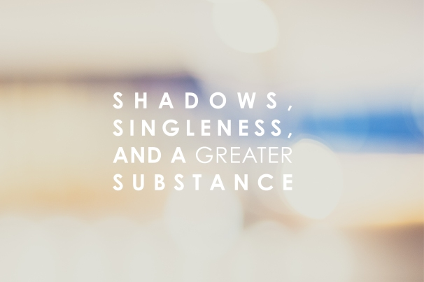 shadows, singleness, and a greater substance