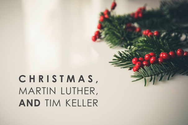 Christmas, Martin Luther and Tim Keller.jpg