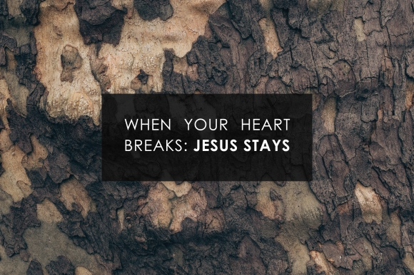 when your heart breaks-Jesus stays.jpg